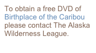 To obtain a free DVD of Birthplace of the Caribou please contact The Alaska Wilderness League.